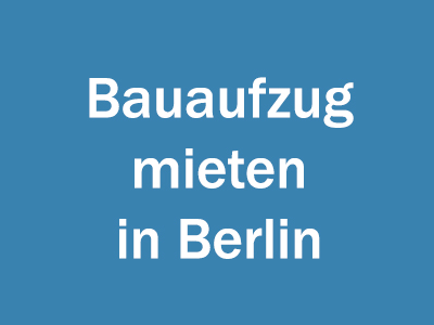 Bauaufzug mieten in Berlin